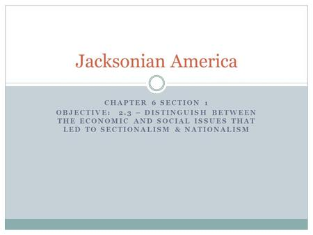 CHAPTER 6 SECTION 1 OBJECTIVE: 2.3 – DISTINGUISH BETWEEN THE ECONOMIC AND SOCIAL ISSUES THAT LED TO SECTIONALISM & NATIONALISM Jacksonian America.