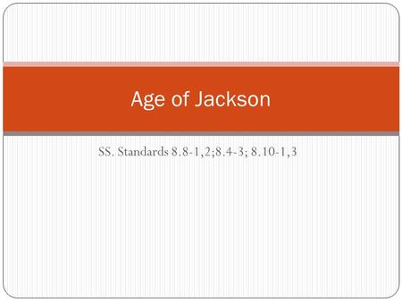 SS. Standards 8.8-1,2;8.4-3; 8.10-1,3 Age of Jackson.