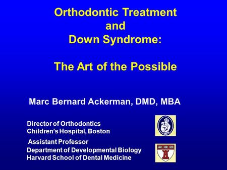 Orthodontic Treatment and Down Syndrome: The Art of the Possible Marc Bernard Ackerman, DMD, MBA Assistant Professor Department of Developmental Biology.