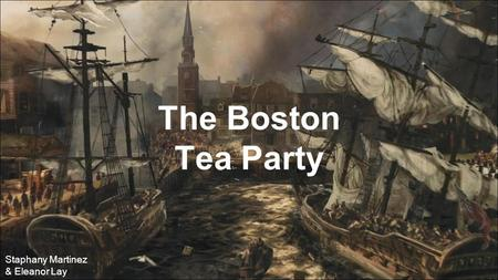 The Boston Tea Party Staphany Martinez & Eleanor Lay.