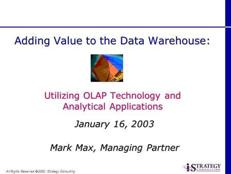 All Rights Reserved 2002, iStrategy Consulting January 16, 2003 Mark Max, Managing Partner Adding Value to the Data Warehouse: Utilizing OLAP Technology.