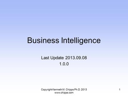 Business Intelligence Last Update 2013.09.08 1.0.0 Copyright Kenneth M. Chipps Ph.D. 2013 www.chipps.com 1.