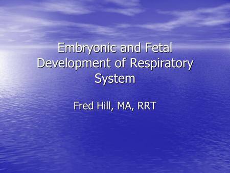 Embryonic and Fetal Development of Respiratory System Fred Hill, MA, RRT.