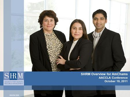 SHRM Overview for AmChams AACCLA Conference October 19, 2011.