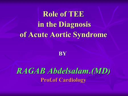 Role of TEE in the Diagnosis in the Diagnosis of Acute Aortic Syndrome BY RAGAB Abdelsalam.(MD ) Prof.of Cardiology.