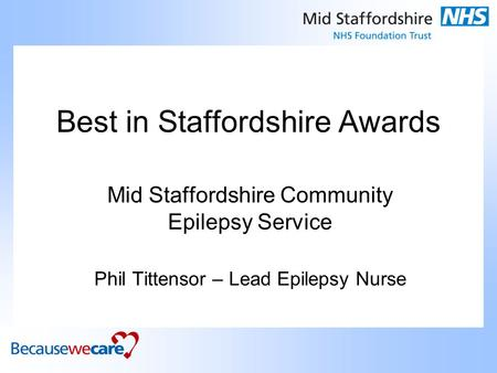 Best in Staffordshire Awards Mid Staffordshire Community Epilepsy Service Phil Tittensor – Lead Epilepsy Nurse.