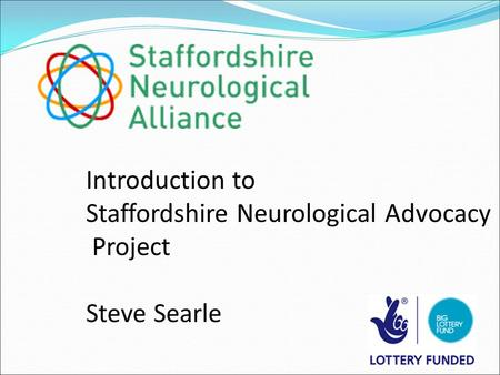 Introduction to Staffordshire Neurological Advocacy Project Steve Searle.
