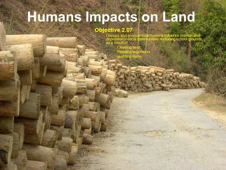 Humans Impacts on Land Objective 2.07 Discuss and analyze how humans influence erosion and deposition in local communities, including school grounds, as.