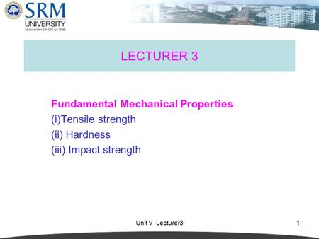 Unit V Lecturer31 LECTURER 3 Fundamental Mechanical Properties (i)Tensile strength (ii) Hardness (iii) Impact strength.