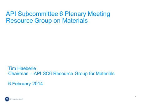 1 API Subcommittee 6 Plenary Meeting Resource Group on Materials Tim Haeberle Chairman – API SC6 Resource Group for Materials 6 February 2014.