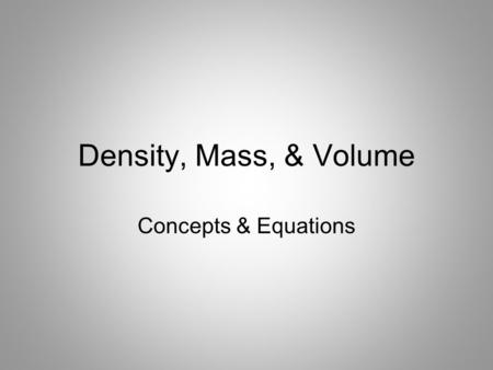 Density, Mass, & Volume Concepts & Equations. Mass Measurement of the amount of matter, or stuff, an object has –Measured in grams (g)