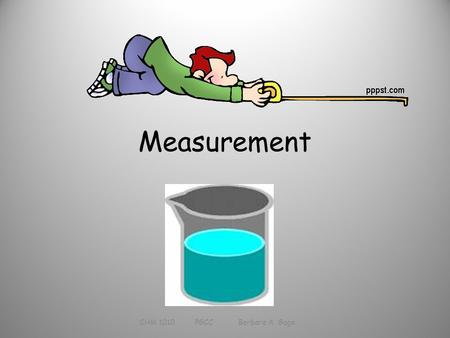Measurement CHM 1010 PGCC Barbara A. Gage. Measurement Determined magnitude of a property Based on a standard Must have a unit (which is based on the.