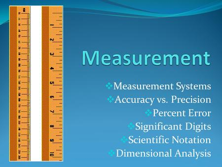  Measurement Systems  Accuracy vs. Precision  Percent Error  Significant Digits  Scientific Notation  Dimensional Analysis.