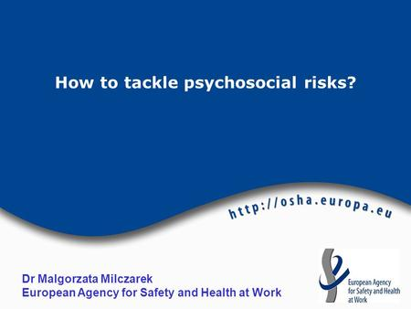 How to tackle psychosocial risks? Dr Malgorzata Milczarek European Agency for Safety and Health at Work.