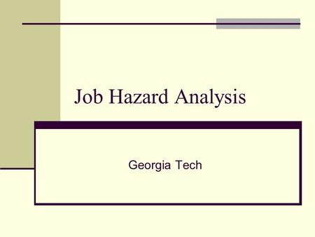 Job Hazard Analysis Georgia Tech. Objectives Discuss the sub elements of worksite hazard analysis Identify typical hazards in the workplace Review various.