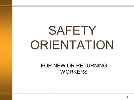 SAFETY ORIENTATION FOR NEW OR RETURNING WORKERS 1.