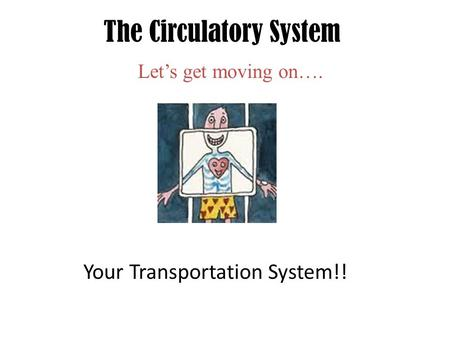 The Circulatory System Let's get moving on…. Your Transportation System!!