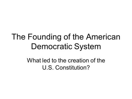 The Founding of the American Democratic System What led to the creation of the U.S. Constitution?