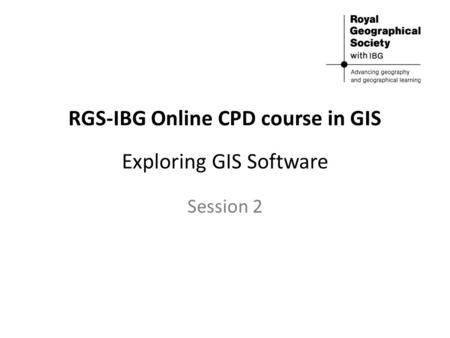 RGS-IBG Online CPD course in GIS Exploring GIS Software Session 2.