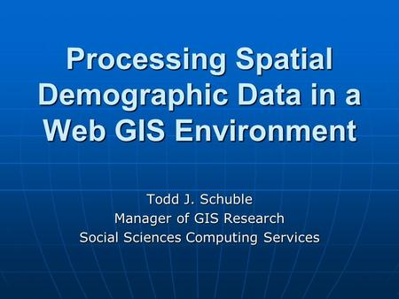 Processing Spatial Demographic Data in a Web GIS Environment Todd J. Schuble Manager of GIS Research Social Sciences Computing Services.
