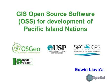 GIS Open Source Software (OSS) for development of Pacific Island Nations Edwin Liava'a.