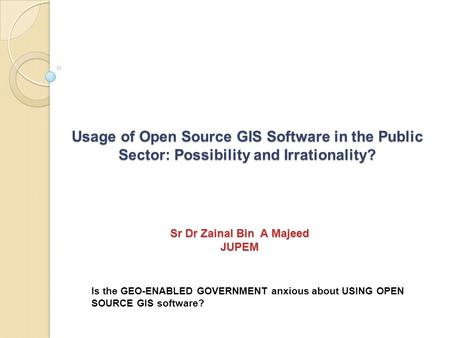 Usage of Open Source GIS Software in the Public Sector: Possibility and Irrationality? Is the GEO-ENABLED GOVERNMENT anxious about USING OPEN SOURCE GIS.