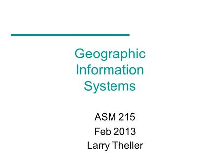 Geographic Information Systems ASM 215 Feb 2013 Larry Theller.