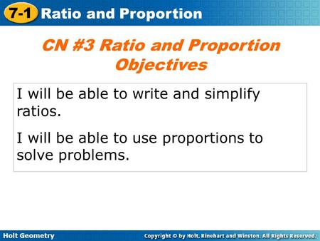 Holt Geometry 7-1 Ratio and Proportion I will be able to write and simplify ratios. I will be able to use proportions to solve problems. CN #3 Ratio and.