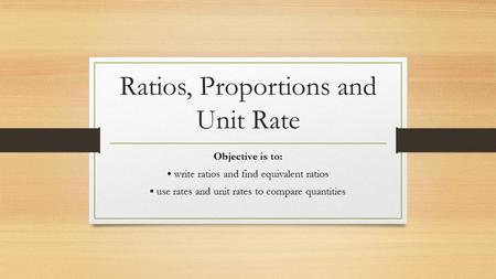 Ratios, Proportions and Unit Rate Objective is to: write ratios and find equivalent ratios use rates and unit rates to compare quantities.