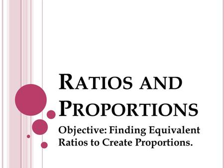R ATIOS AND P ROPORTIONS Objective: Finding Equivalent Ratios to Create Proportions.