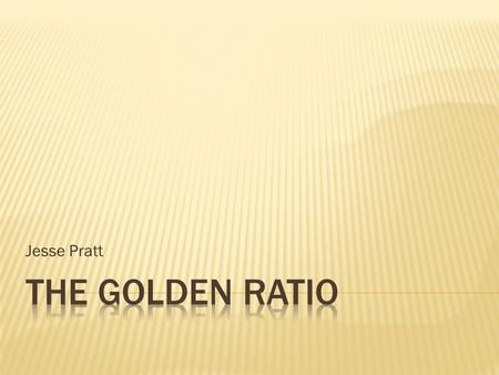 Jesse Pratt.  The Golden ratio is a special number that is found by dividing a line into two parts, so that the longer part divided by the smaller part.