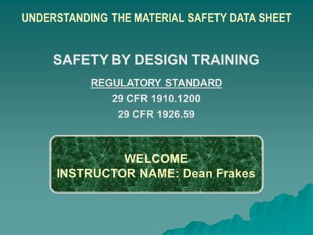 WELCOME INSTRUCTOR NAME: Dean Frakes UNDERSTANDING THE MATERIAL SAFETY DATA SHEET SAFETY BY DESIGN TRAINING REGULATORY STANDARD 29 CFR 1910.1200 29 CFR.