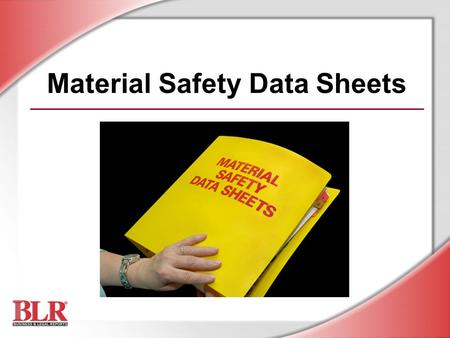 Material Safety Data Sheets. © Business & Legal Reports, Inc. 0609 Session Objectives You will be able to: Recognize the importance of the MSDS Access.