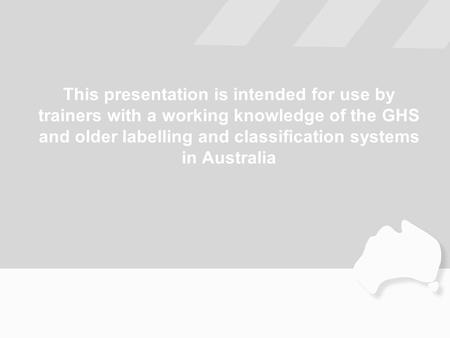 This presentation is intended for use by trainers with a working knowledge of the GHS and older labelling and classification systems in Australia.