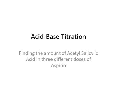 Acid-Base Titration Finding the amount of Acetyl Salicylic Acid in three different doses of Aspirin.