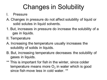 Changes in Solubility I.Pressure A. Changes in pressure do not affect solubility of liquid or solid solutes in liquid solvents. 1. But, increases in pressure.