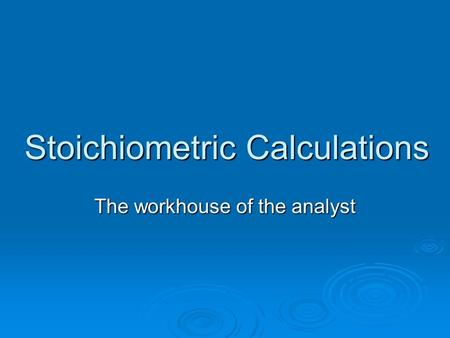 Stoichiometric Calculations The workhouse of the analyst.