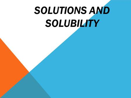 SOLUTIONS AND SOLUBILITY. DEFINITIONS A solution is a homogeneous mixture A solute is dissolved in a solvent.  solute is the substance being dissolved.