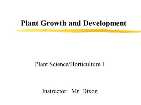 Plant Growth and Development Plant Science/Horticulture I Instructor: Mr. Dixon.