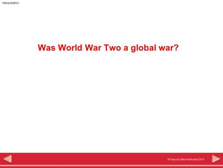 © HarperCollins Publishers 2010 Interpretation Was World War Two a global war?