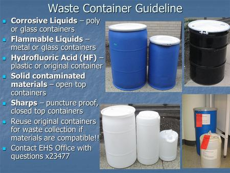 Waste Container Guideline Corrosive Liquids – poly or glass containers Corrosive Liquids – poly or glass containers Flammable Liquids – metal or glass.