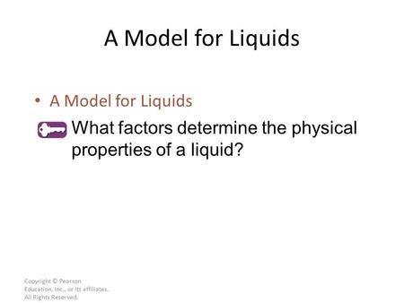 Copyright © Pearson Education, Inc., or its affiliates. All Rights Reserved. A Model for Liquids What factors determine the physical properties of a liquid?