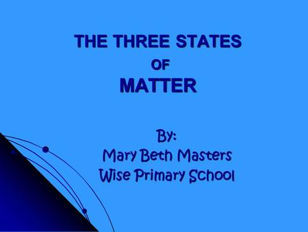 THE THREE STATES OF MATTER By: Mary Beth Masters Wise Primary School.