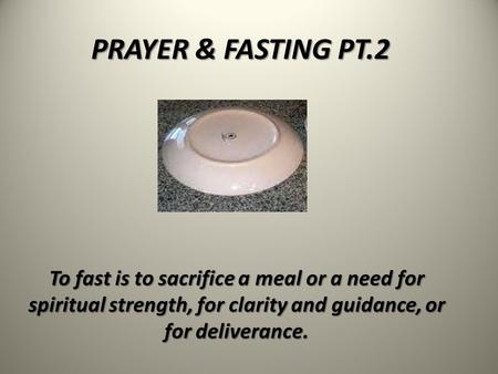 PRAYER & FASTING PT.2 To fast is to sacrifice a meal or a need for spiritual strength, for clarity and guidance, or for deliverance.