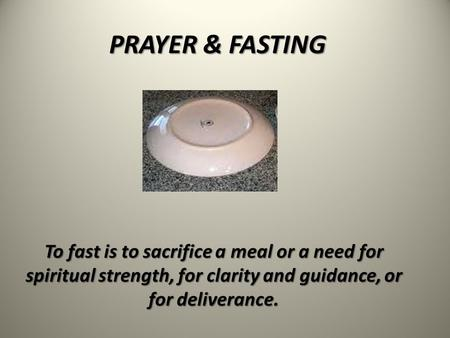 PRAYER & FASTING To fast is to sacrifice a meal or a need for spiritual strength, for clarity and guidance, or for deliverance.