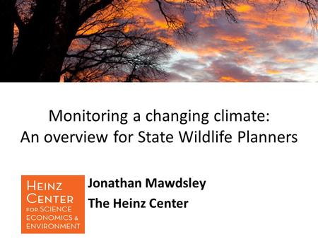Monitoring a changing climate: An overview for State Wildlife Planners Jonathan Mawdsley The Heinz Center.