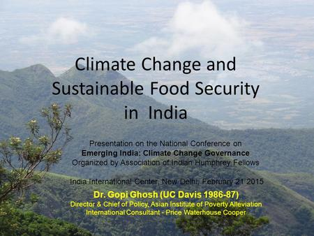 Climate Change and Sustainable Food Security in India Dr. Gopi Ghosh (UC Davis 1986-87) Director & Chief of Policy, Asian Institute of Poverty Alleviation.
