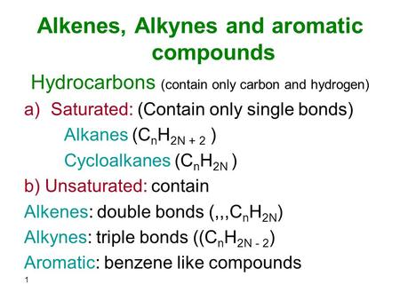 Alkenes, Alkynes and aromatic compounds Hydrocarbons (contain only carbon and hydrogen) a)Saturated: (Contain only single bonds) Alkanes (C n H 2N + 2.