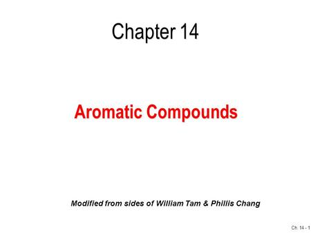 Ch. 14 - 1 Chapter 14 Aromatic Compounds Modified from sides of William Tam & Phillis Chang.