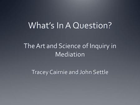 What's In A Question? The Art and Science of Inquiry in Mediation Tracey Cairnie and John Settle.